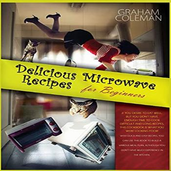 Delicious Microwave Recipes for Beginners: If You Desire to