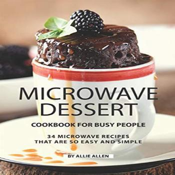 Microwave Dessert Cookbook for Busy People: 34 Microwave